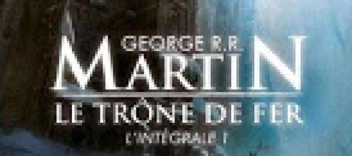 Le trône de fer, Intégrale 1 / Georges R. R. Martin