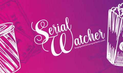 Serial Watcher   Mars – Avril 2020