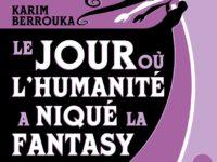 Le jour où l'humanité a niqué la Fantasy / Karim Berrouka